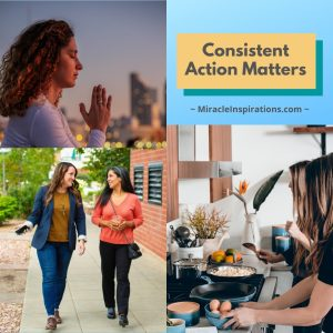 Consistent Action Matters, meditate, walk, cook